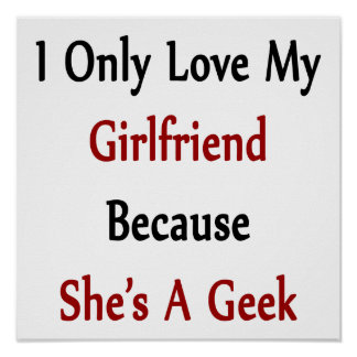 I Only Love My Girlfriend Because She Is A Geek Posters