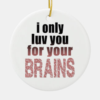 I Only Love You for your Brains Ceramic Ornament