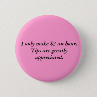 I only make $2 an hour.Tips are greatly appreci... Pinback Button