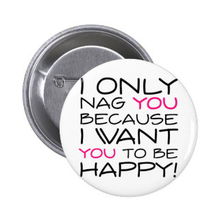 I only nag you because I want you to be happy! Pinback Button