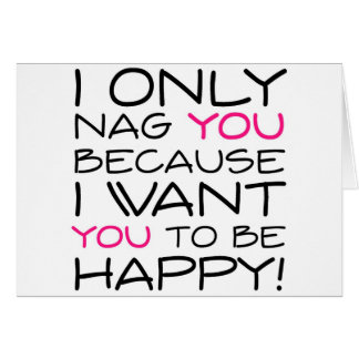 I only nag you because I want you to be happy! Card