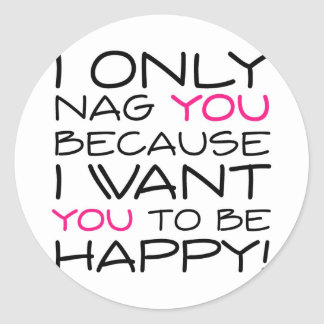 I only nag you because I want you to be happy! Classic Round Sticker