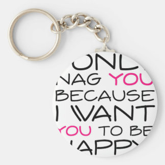 I only nag you because I want you to be happy! Keychain