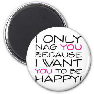 I only nag you because I want you to be happy! Refrigerator Magnets