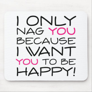 I only nag you because I want you to be happy! Mouse Pad