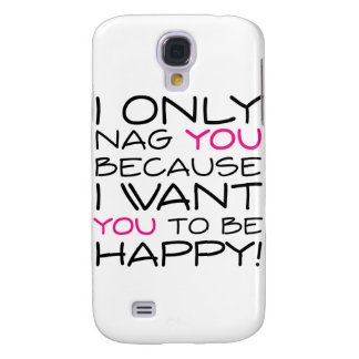 I only nag you because I want you to be happy! Samsung S4 Case