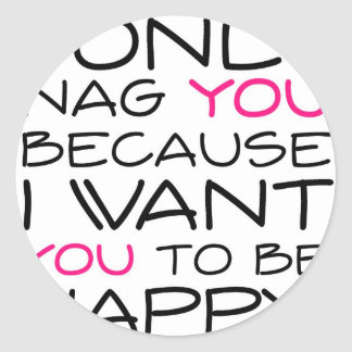 I only nag you because I want you to be happy! Round Sticker