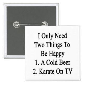 I Only Need Two Things To Be Happy 1 A Cold Beer 2 2 Inch Square Button