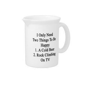 I Only Need Two Things To Be Happy 1 A Cold Beer 2 Pitcher