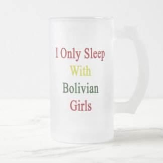 I Only Sleep With Bolivian Girls 16 Oz Frosted Glass Beer Mug