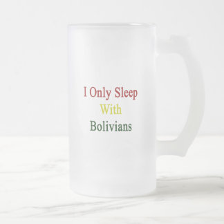 I Only Sleep With Bolivians 16 Oz Frosted Glass Beer Mug