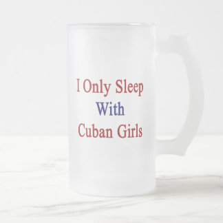 I Only Sleep With Cuban Girls 16 Oz Frosted Glass Beer Mug