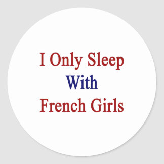 I Only Sleep With French Girls Classic Round Sticker