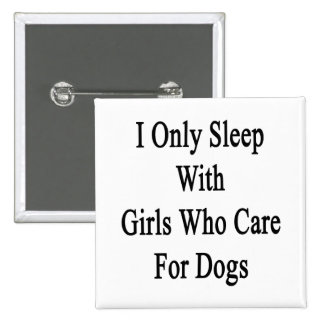 I Only Sleep With Girls Who Care For Dogs Pinback Buttons