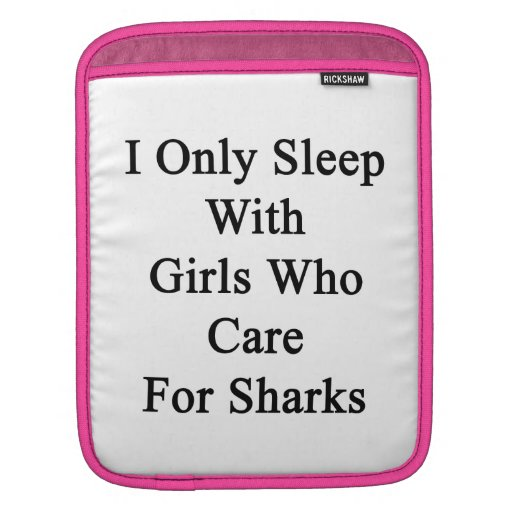 I Only Sleep With Girls Who Care For Sharks iPad Sleeves