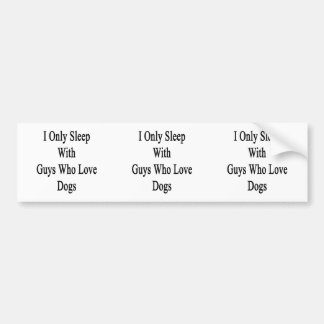 I Only Sleep With Guys Who Love Dogs Car Bumper Sticker