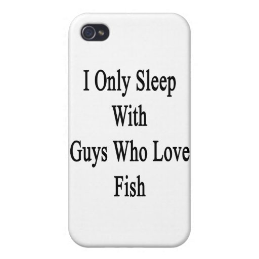 I Only Sleep With Guys Who Love Fish iPhone 4 Covers