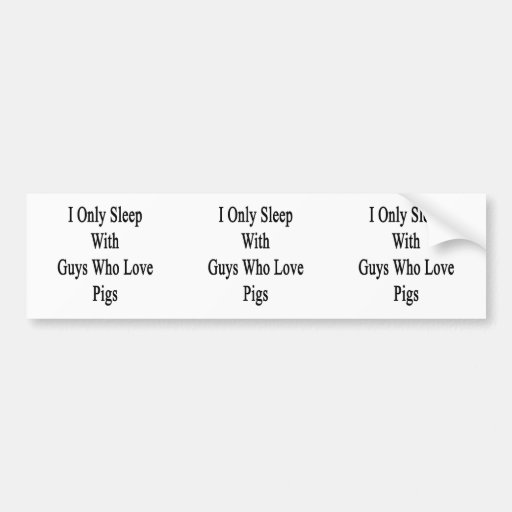 I Only Sleep With Guys Who Love Pigs Bumper Sticker