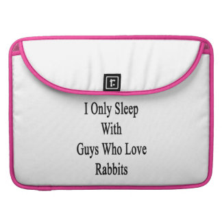I Only Sleep With Guys Who Love Rabbits Sleeves For MacBook Pro
