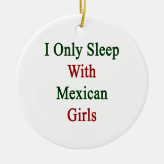 I Only Sleep With Mexican Girls Christmas Ornaments