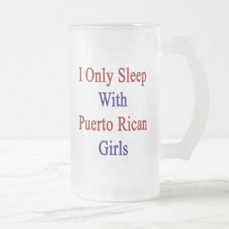 I Only Sleep With Puerto Rican Girls 16 Oz Frosted Glass Beer Mug