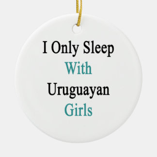 I Only Sleep With Uruguayan Girls Ornament