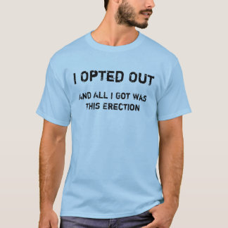 I Opted Out and all I got was this erection T-Shirt