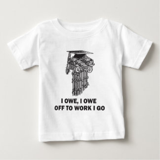 I Owe, I Owe - Off to Work I Go Baby T-Shirt