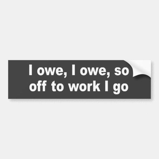 I owe, I owe, so off to work I go Car Bumper Sticker