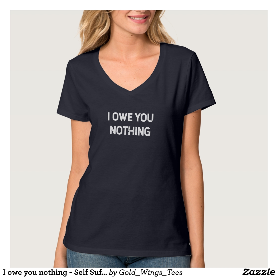 I owe you nothing - Self Sufficiency T-Shirt - Best Selling Long-Sleeve Street Fashion Shirt Designs