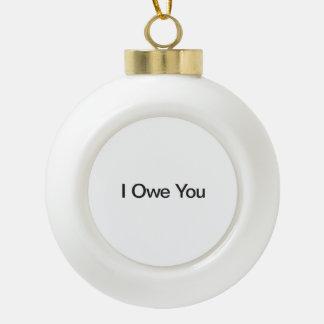 I Owe You Ceramic Ball Christmas Ornament