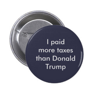 I paid more taxes than Donald Trump button