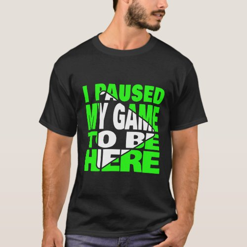 I Paused My Game To Be Here Funny Gamer T_Shirt