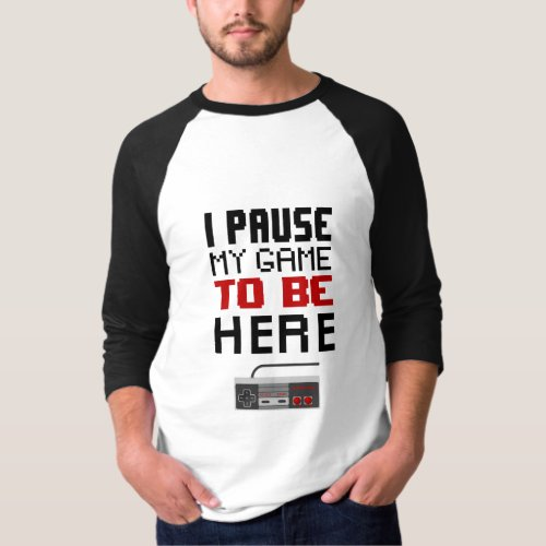 I paused my game to be here Funny Gamers T_Shirt