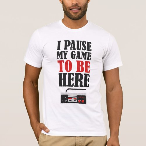 I paused my game to be here Funny T_Shirt