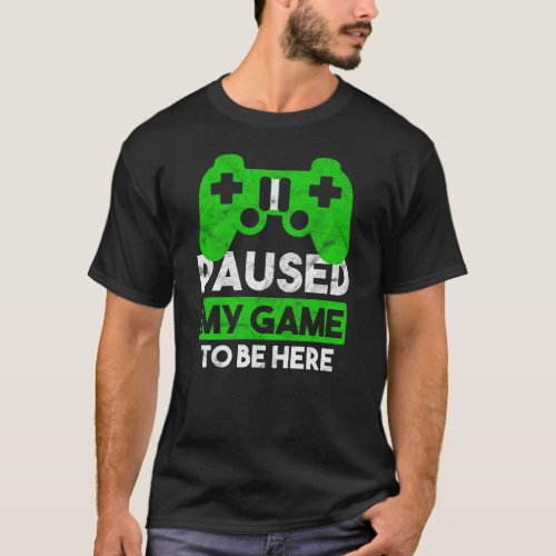 I Paused My Game To Be Here Gift For Men Boys T_Shirt