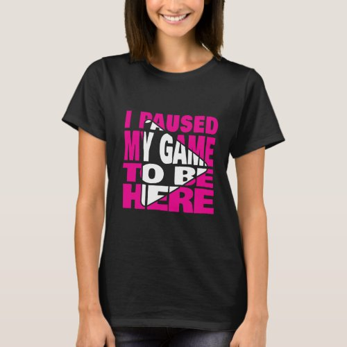I Paused My Game To Be Here GRL Gamer Funny Gamer T_Shirt