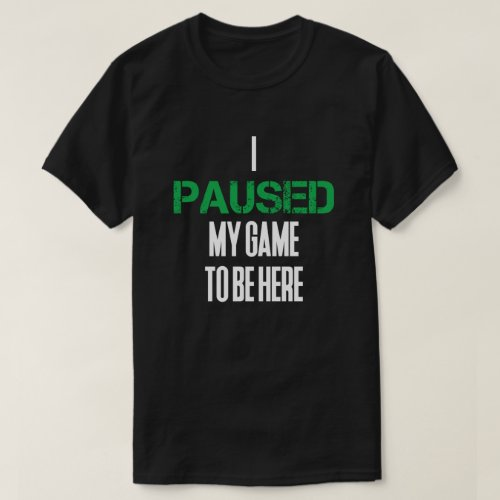 I PAUSED MY GAME TO BE HERE Sarcastic T_Shirt