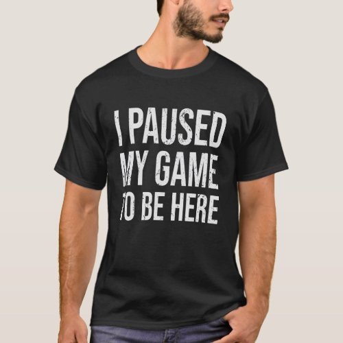 I paused my game to be here Shirt videogamer T_Shirt