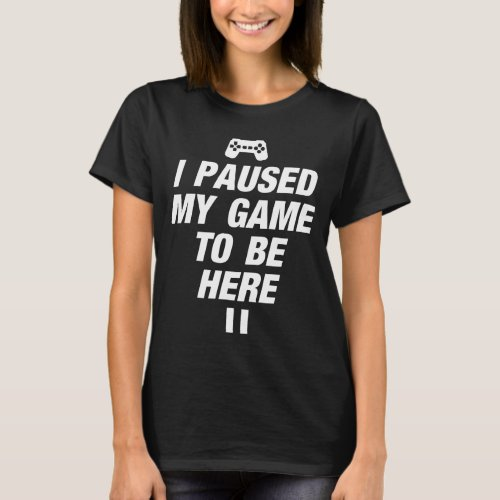 I Paused My Game To Be Here T_Shirt