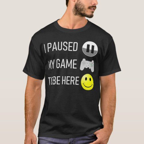 I Paused My Game to be Here T_Shirt  Funny shirt
