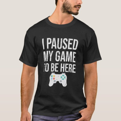 I paused my game to be here tee funny videogamer T_Shirt