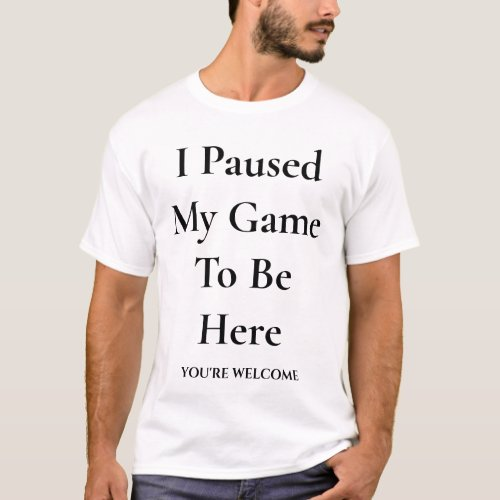 I Paused My Game To Be Here  Welcome Funny Gaming T_Shirt