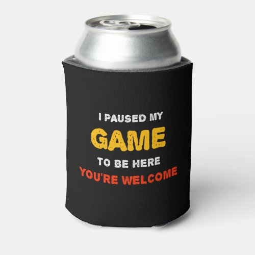 I Paused My Game To Be Here You are Welcome Can Cooler