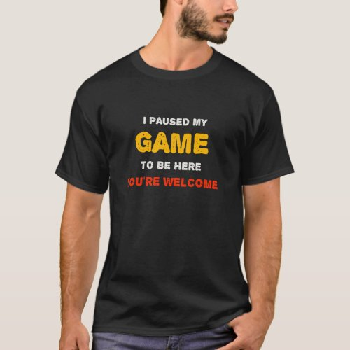 I Paused My Game To Be Here You are Welcome T_Shirt