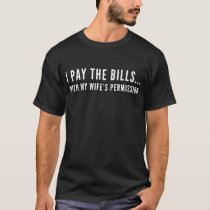 I Pay The Bills With My Wife's Permission Funny T-Shirt