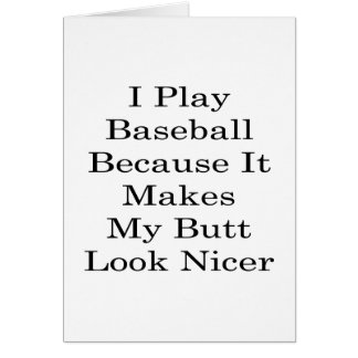 I Play Baseball Because It Makes My Butt Look Nice Greeting Card