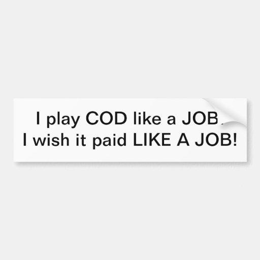 I play COD like a job!  I wish it paid like a job! Bumper Sticker
