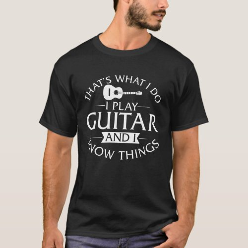 I Play Guitar And I Know Things T_Shirt