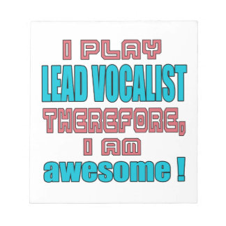 I play Lead Vocalist therefore, I'm awesome! Notepad